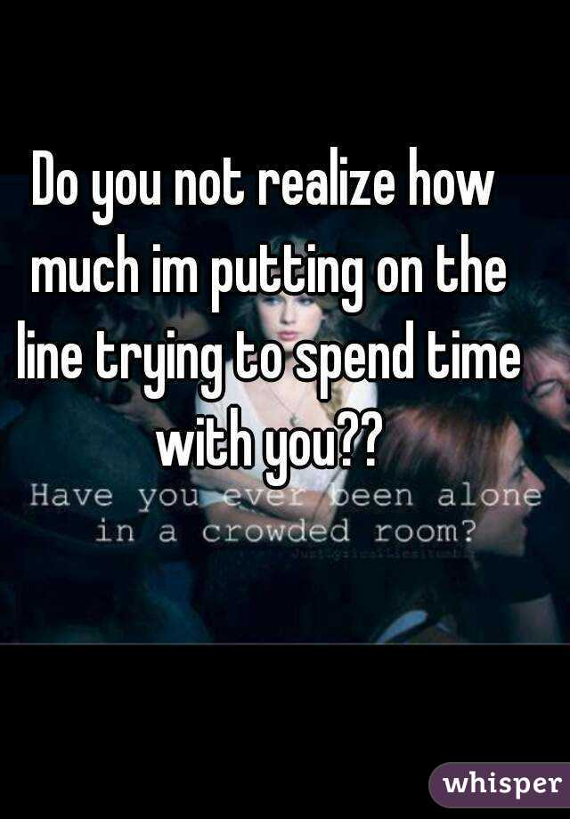 Do you not realize how much im putting on the line trying to spend time with you??