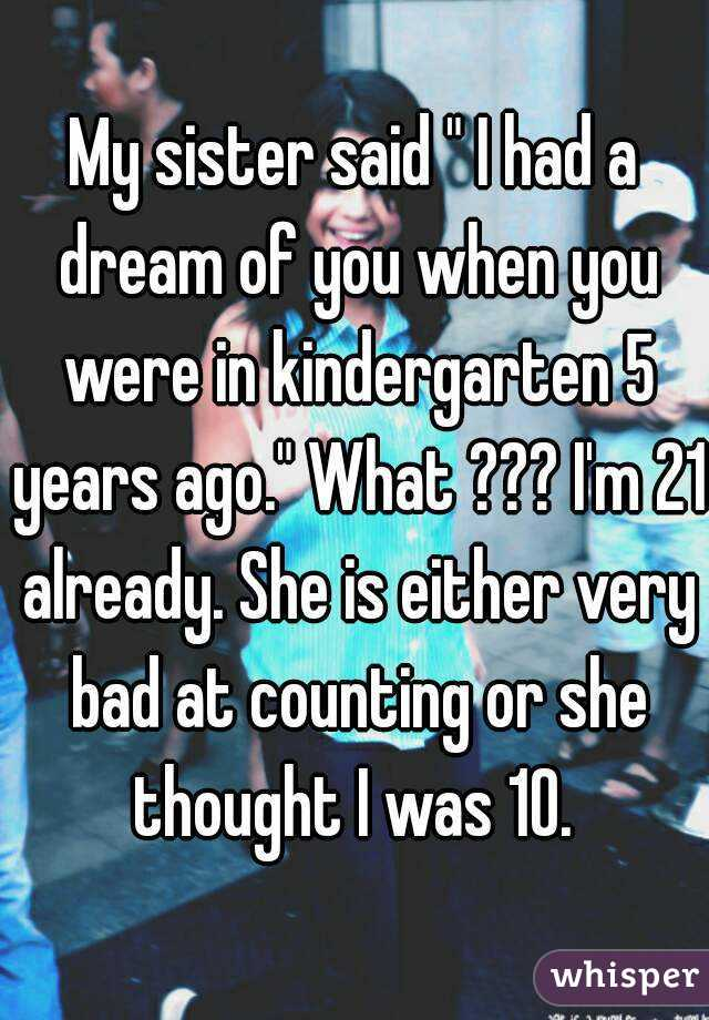 """My sister said """" I had a dream of you when you were in kindergarten 5 years ago."""" What ??? I'm 21 already. She is either very bad at counting or she thought I was 10."""