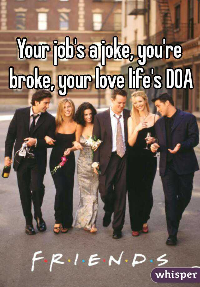 Your job's a joke, you're broke, your love life's DOA