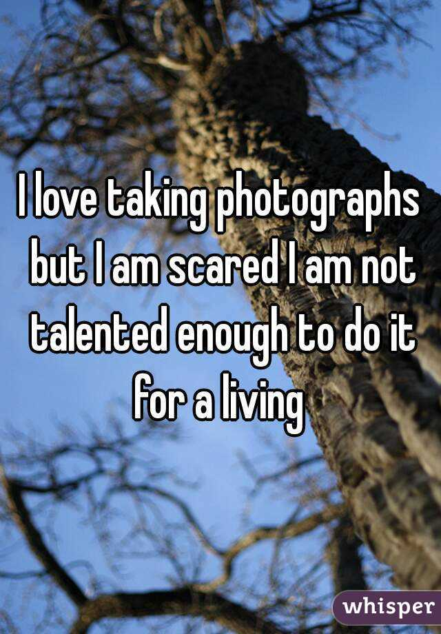 I love taking photographs but I am scared I am not talented enough to do it for a living