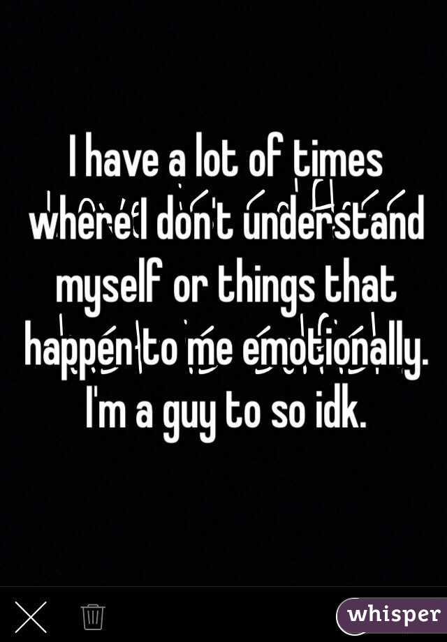 I have a lot of times where I don't understand myself or things that happen to me emotionally. I'm a guy to so idk.