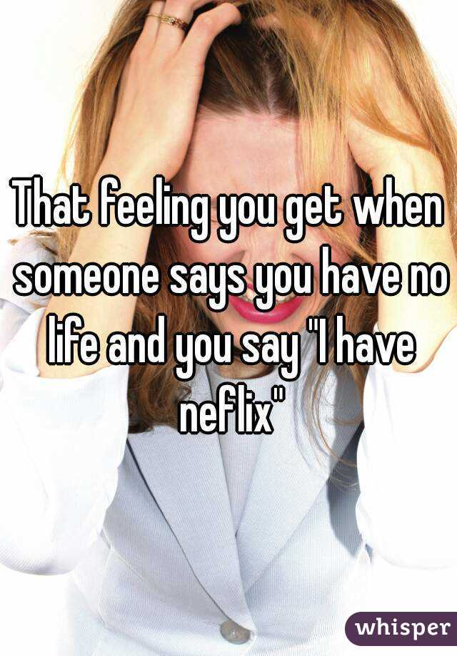 """That feeling you get when someone says you have no life and you say """"I have neflix"""""""
