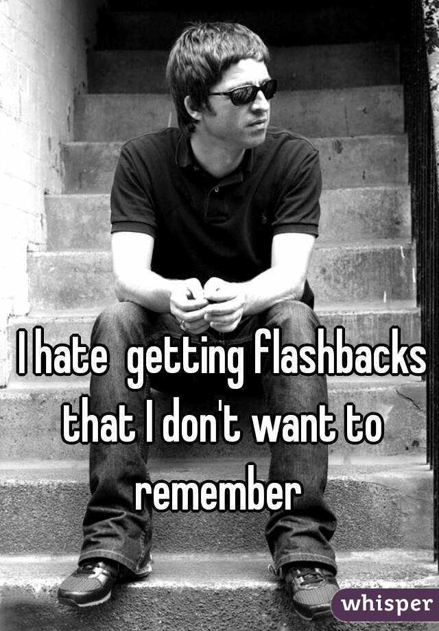 I hate  getting flashbacks that I don't want to remember