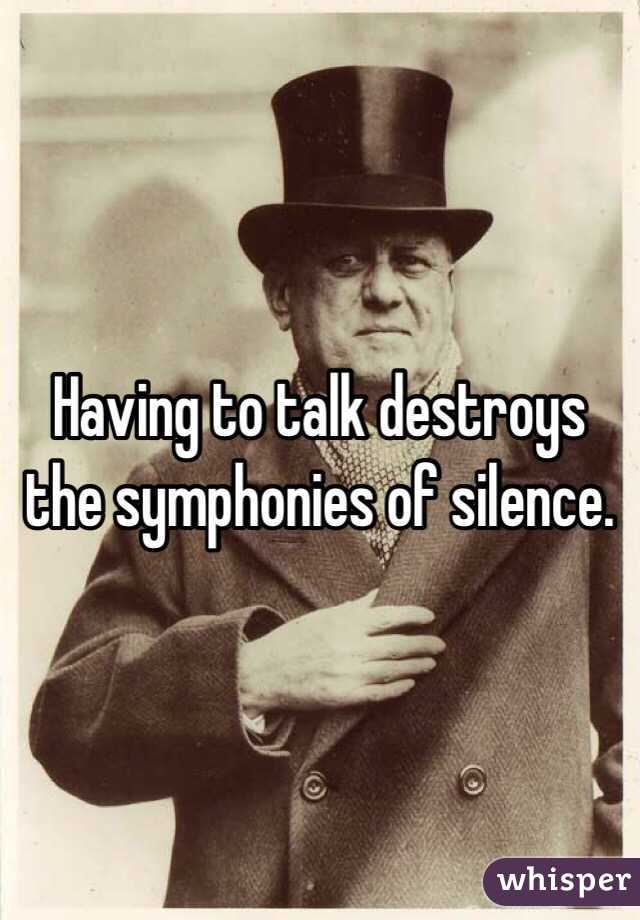 Having to talk destroys the symphonies of silence.