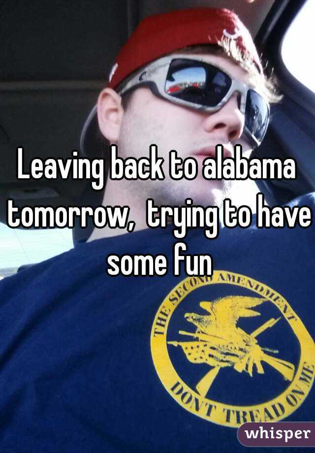 Leaving back to alabama tomorrow,  trying to have some fun