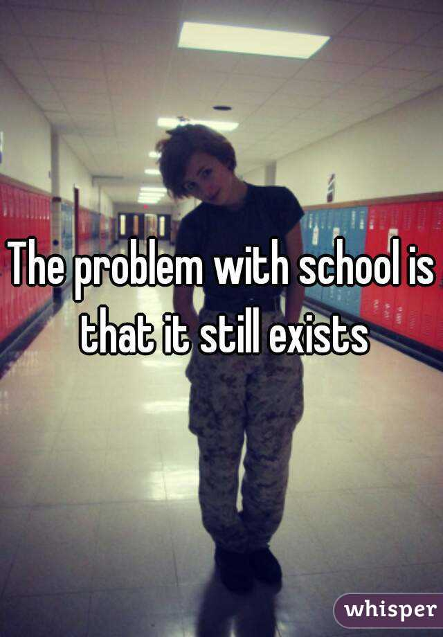 The problem with school is that it still exists