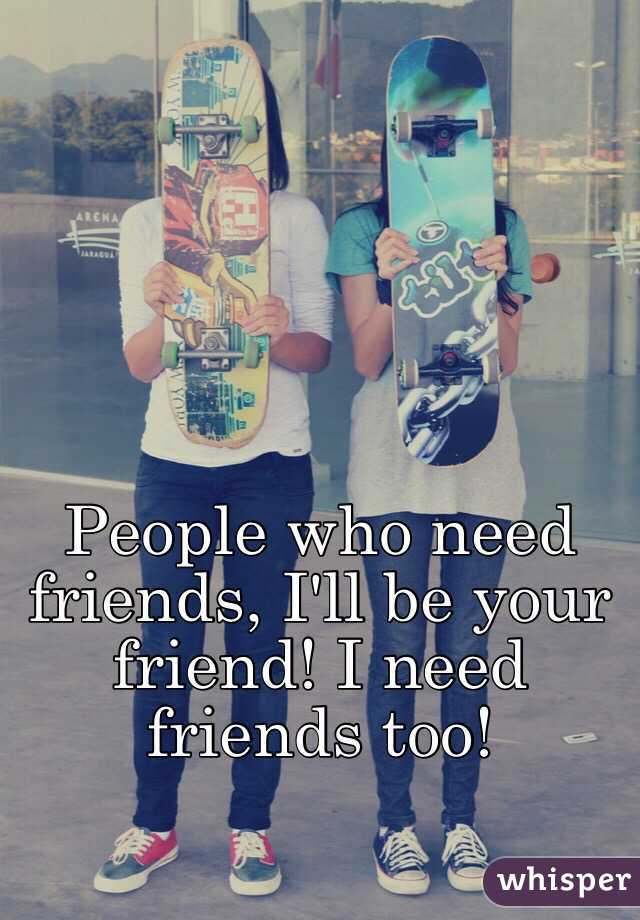 People who need friends, I'll be your friend! I need friends too!
