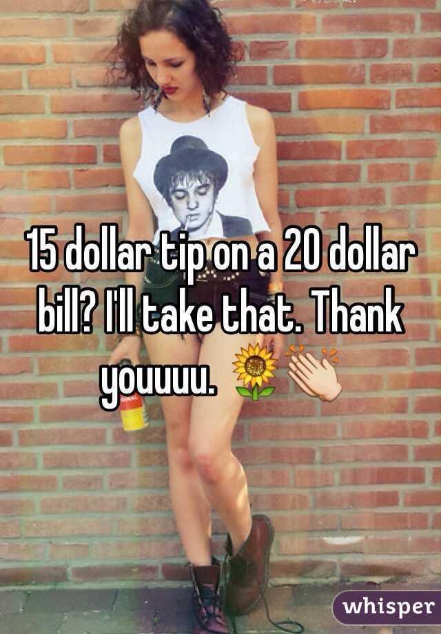 15 dollar tip on a 20 dollar bill? I'll take that. Thank youuuu. 🌻👏