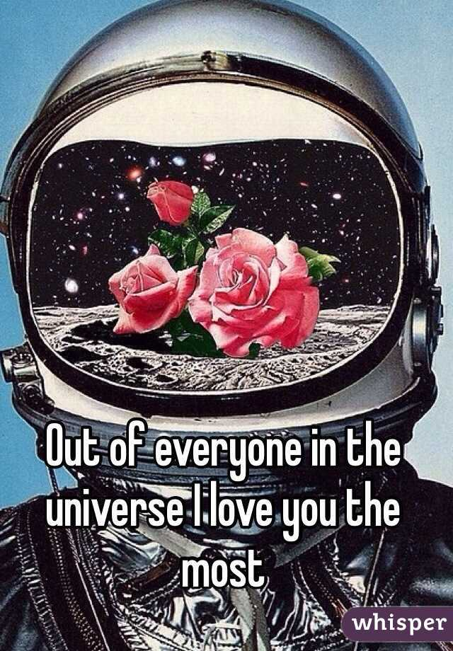 Out of everyone in the universe I love you the most