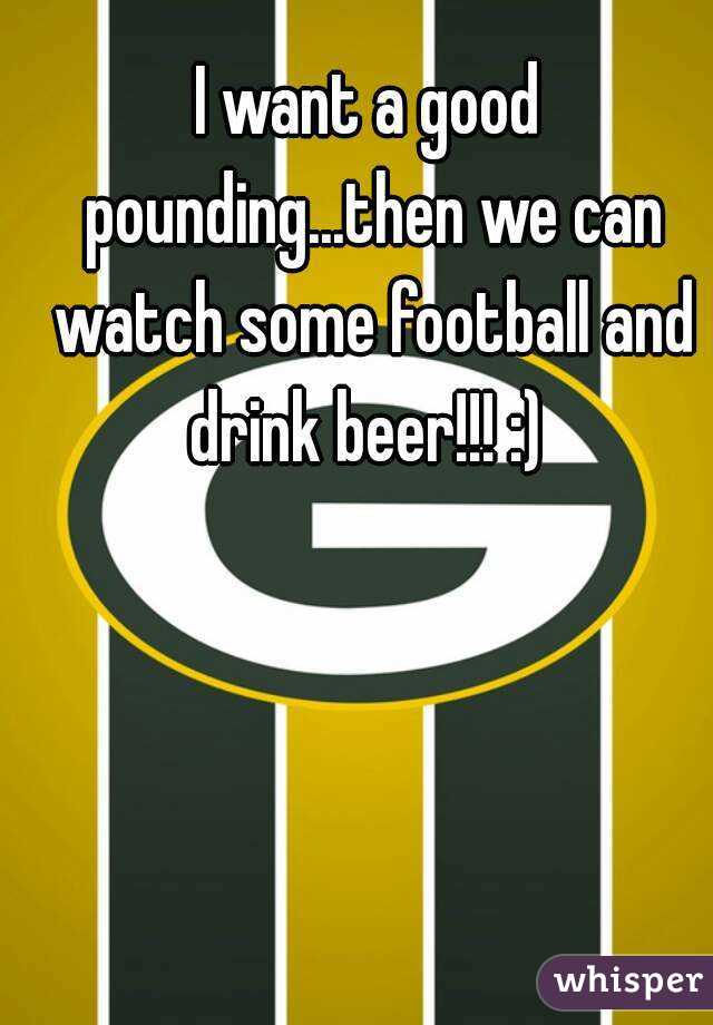 I want a good pounding...then we can watch some football and drink beer!!! :)
