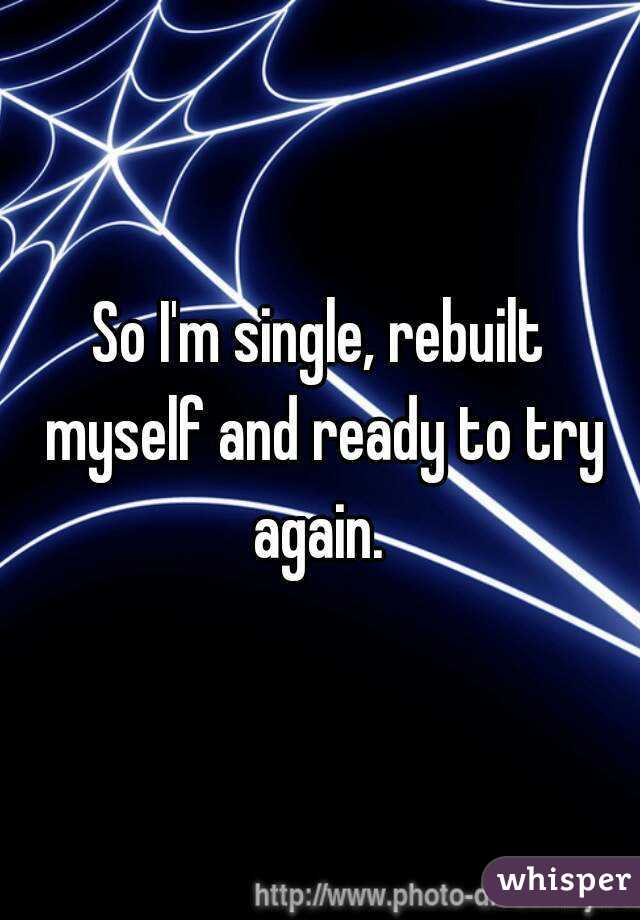 So I'm single, rebuilt myself and ready to try again.