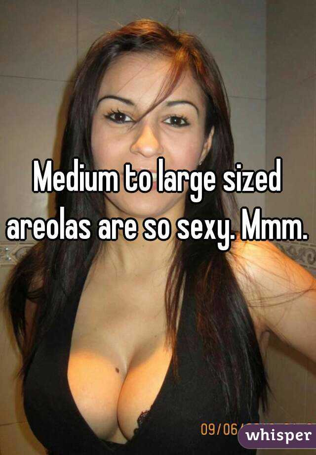 Medium to large sized areolas are so sexy. Mmm.