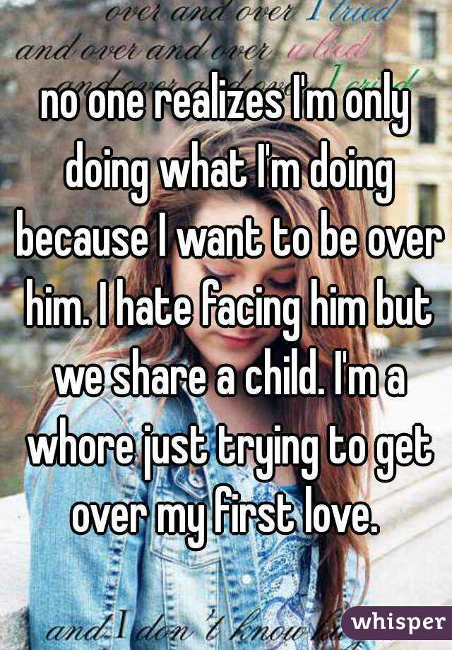 no one realizes I'm only doing what I'm doing because I want to be over him. I hate facing him but we share a child. I'm a whore just trying to get over my first love.