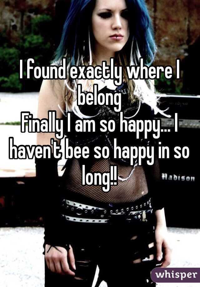 I found exactly where I belong  Finally I am so happy... I haven't bee so happy in so long!!