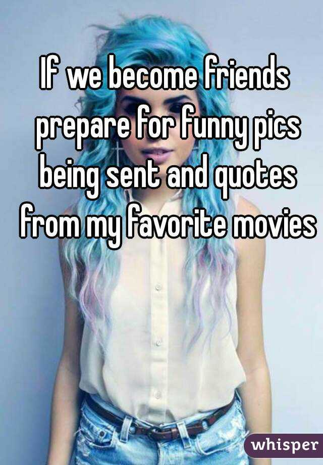 If we become friends prepare for funny pics being sent and quotes from my favorite movies
