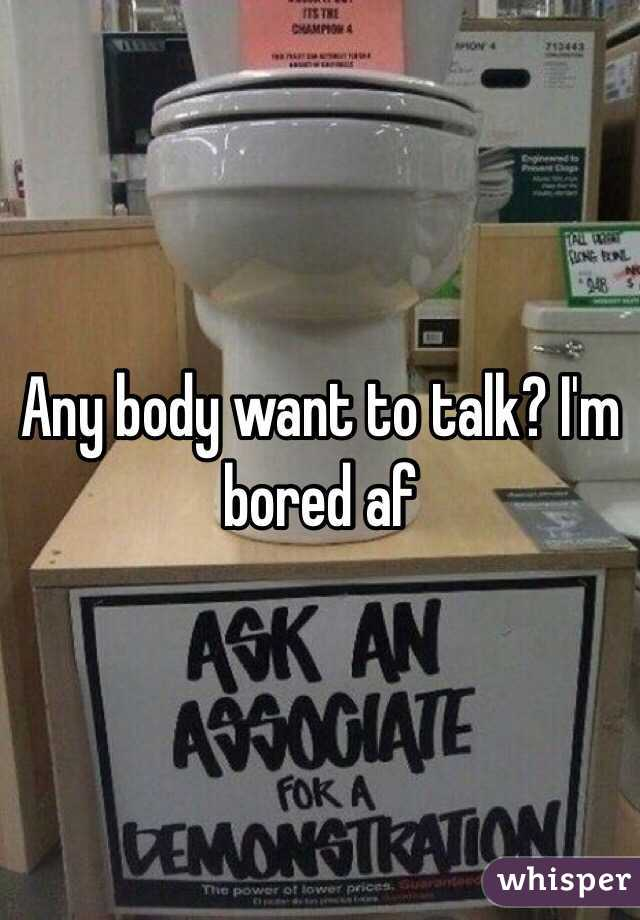 Any body want to talk? I'm bored af