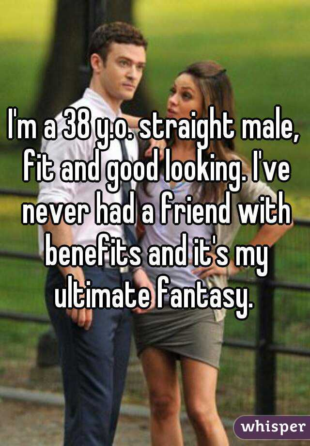 I'm a 38 y.o. straight male, fit and good looking. I've never had a friend with benefits and it's my ultimate fantasy.