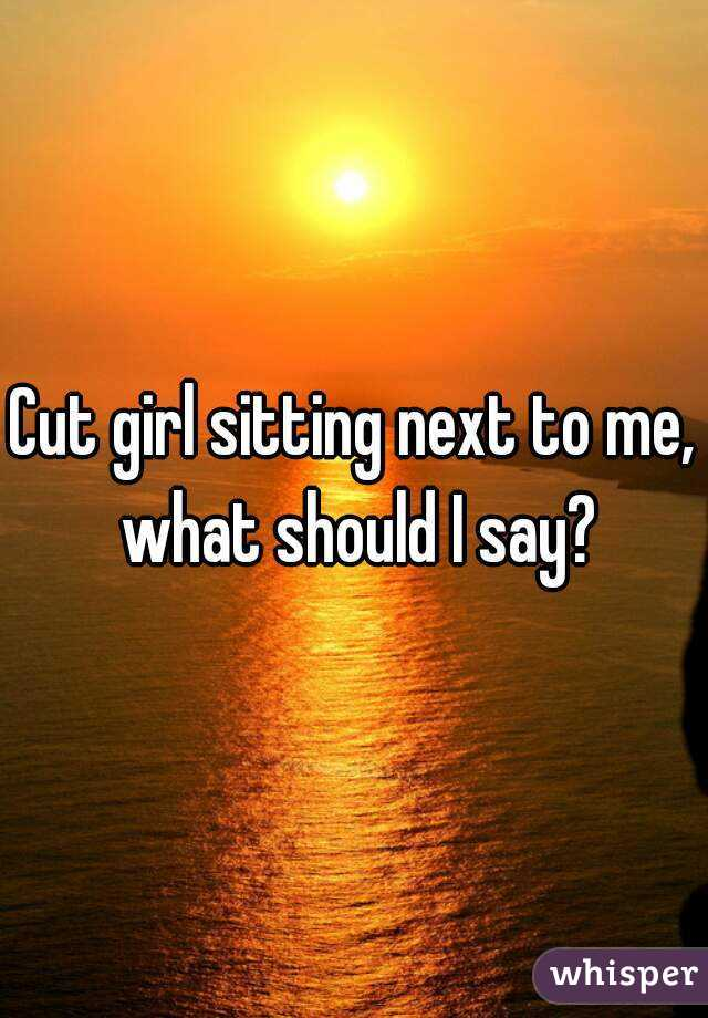 Cut girl sitting next to me, what should I say?