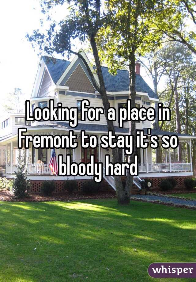 Looking for a place in Fremont to stay it's so bloody hard