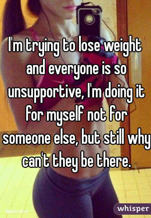 I'm trying to lose weight and everyone is so unsupportive, I'm doing it for myself not for someone else, but still why can't they be there.