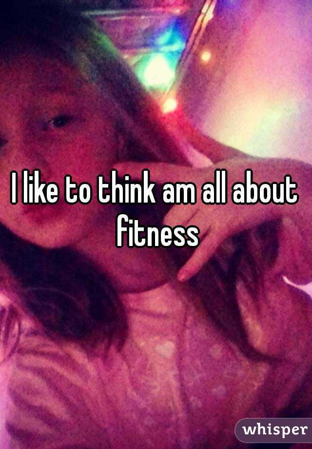 I like to think am all about fitness