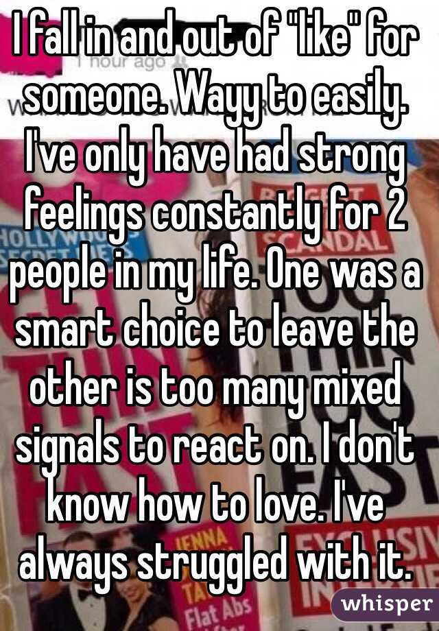 """I fall in and out of """"like"""" for someone. Wayy to easily. I've only have had strong feelings constantly for 2 people in my life. One was a smart choice to leave the other is too many mixed signals to react on. I don't know how to love. I've always struggled with it."""