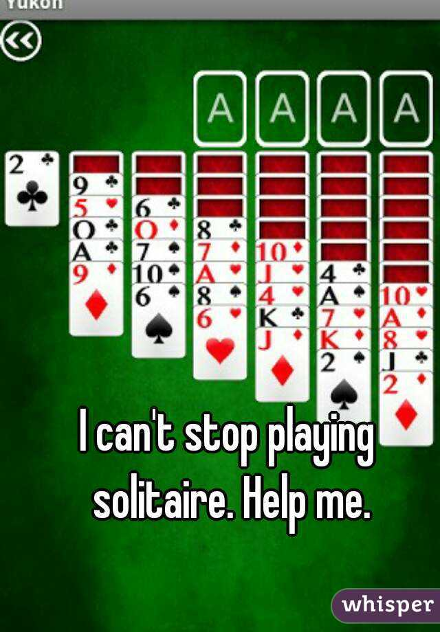 I can't stop playing solitaire. Help me.