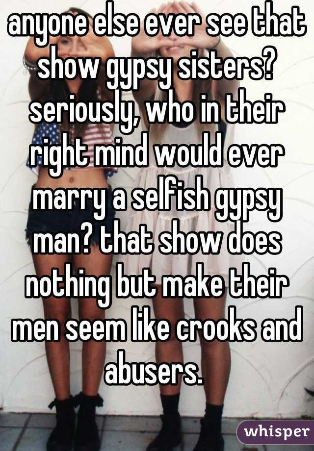 anyone else ever see that show gypsy sisters? seriously, who in their right mind would ever marry a selfish gypsy man? that show does nothing but make their men seem like crooks and abusers.