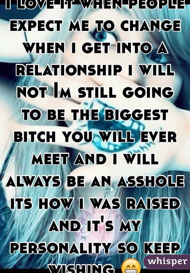 I love it when people expect me to change when i get into a relationship i will not Im still going to be the biggest bitch you will ever meet and i will always be an asshole its how i was raised and it's my personality so keep wishing 😁