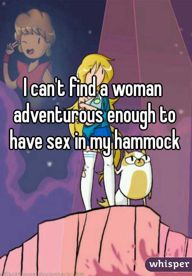 I can't find a woman adventurous enough to have sex in my hammock