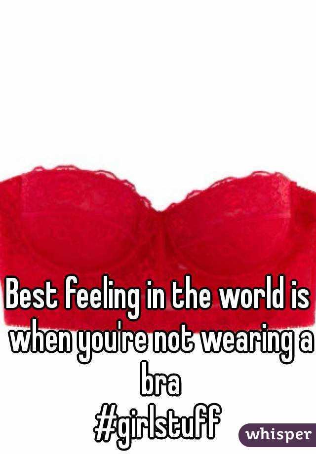 Best feeling in the world is when you're not wearing a bra #girlstuff