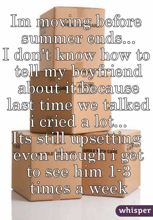 Im moving before summer ends... I don't know how to tell my boyfriend about it because last time we talked i cried a lot... Its still upsetting even though i get to see him 1-3 times a week