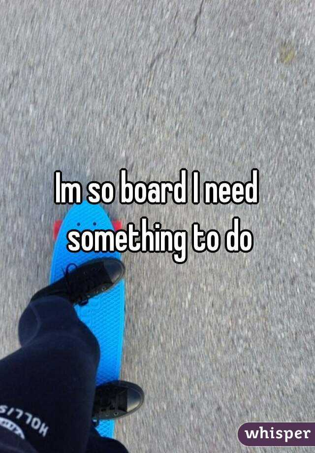 Im so board I need something to do