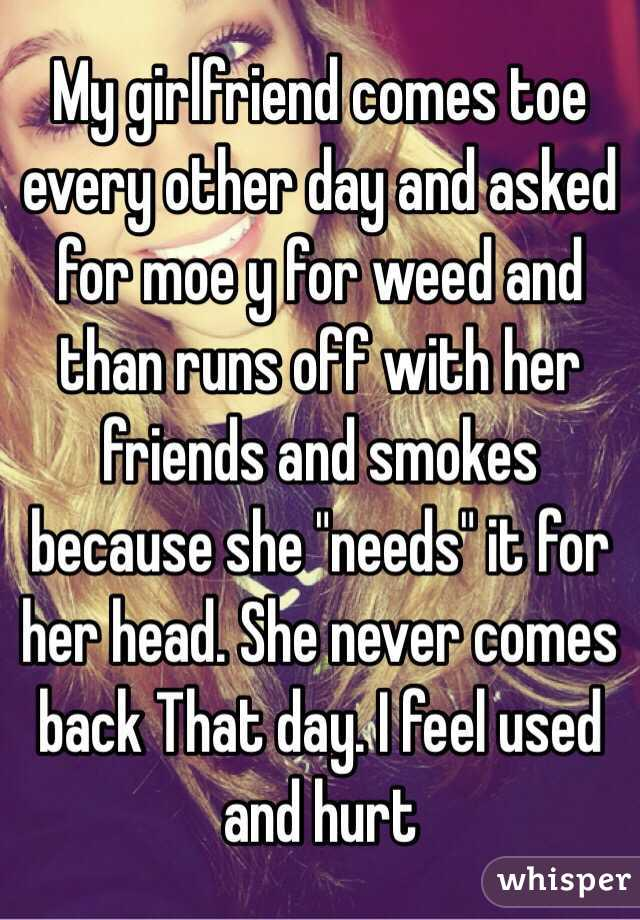 """My girlfriend comes toe every other day and asked for moe y for weed and than runs off with her friends and smokes because she """"needs"""" it for her head. She never comes back That day. I feel used and hurt"""