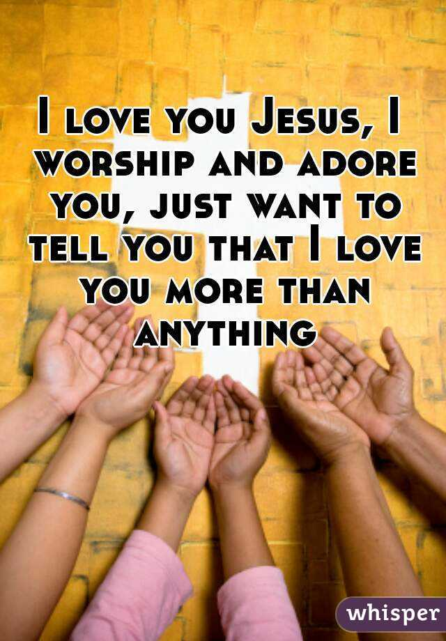 I love you Jesus, I worship and adore you, just want to tell you that I love you more than anything