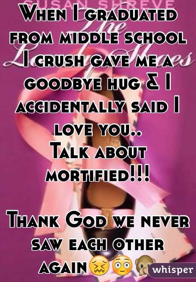 When I graduated from middle school I crush gave me a goodbye hug & I accidentally said I love you.. Talk about mortified!!!  Thank God we never saw each other again😖😳🙊