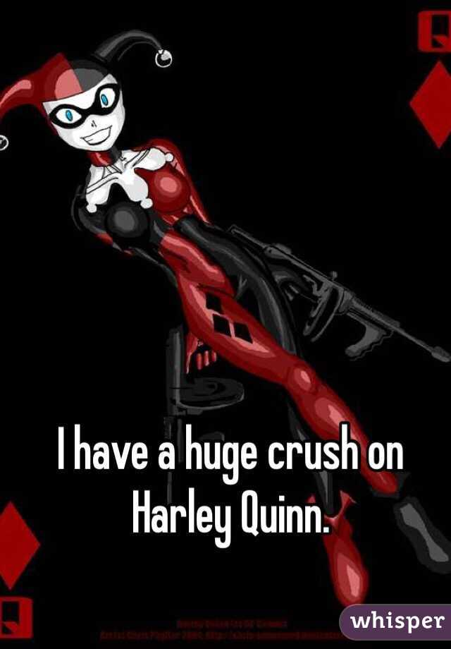 I have a huge crush on Harley Quinn.