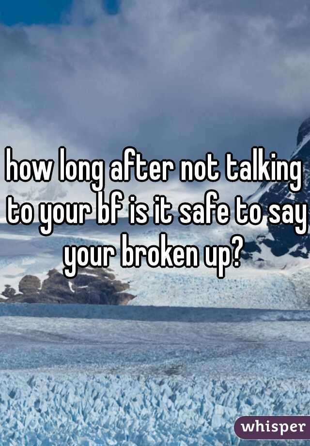 how long after not talking to your bf is it safe to say your broken up?