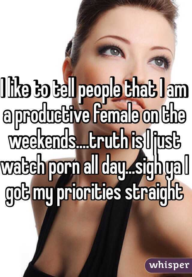 I like to tell people that I am a productive female on the weekends....truth is I just watch porn all day...sigh ya I got my priorities straight
