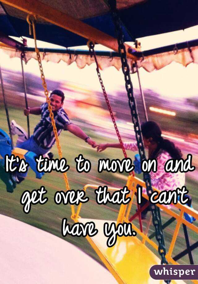 It's time to move on and get over that I can't have you.