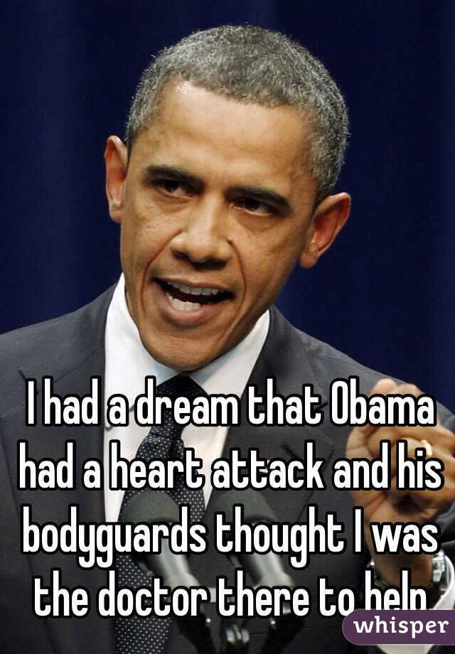 I had a dream that Obama had a heart attack and his bodyguards thought I was the doctor there to help