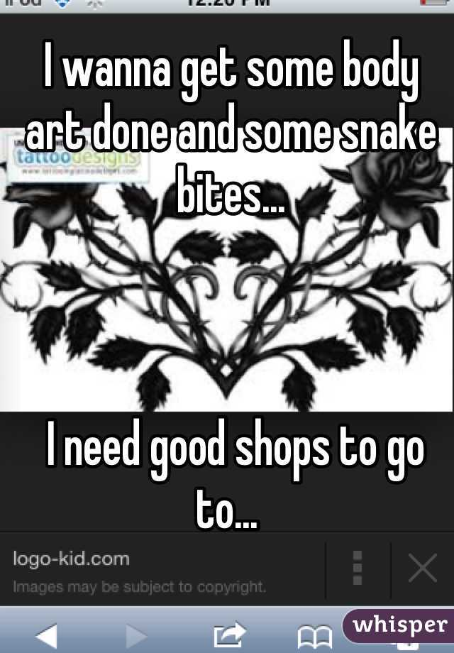 I wanna get some body art done and some snake bites...     I need good shops to go to...