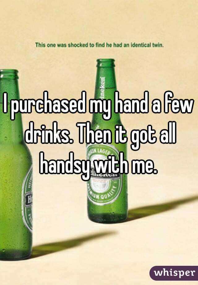 I purchased my hand a few drinks. Then it got all handsy with me.