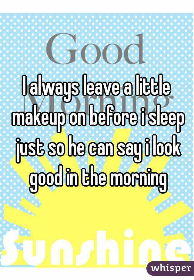 I always leave a little makeup on before i sleep just so he can say i look good in the morning