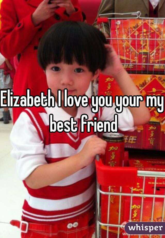 Elizabeth I love you your my best friend