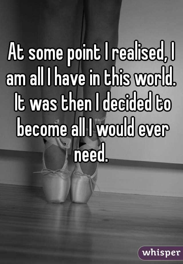 At some point I realised, I am all I have in this world.  It was then I decided to become all I would ever need.