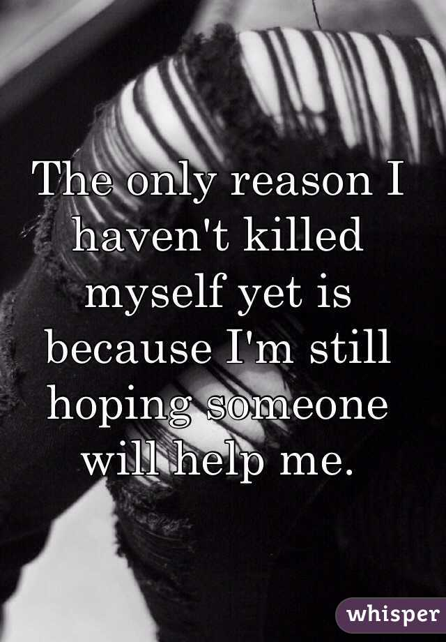 The only reason I haven't killed myself yet is because I'm still hoping someone will help me.