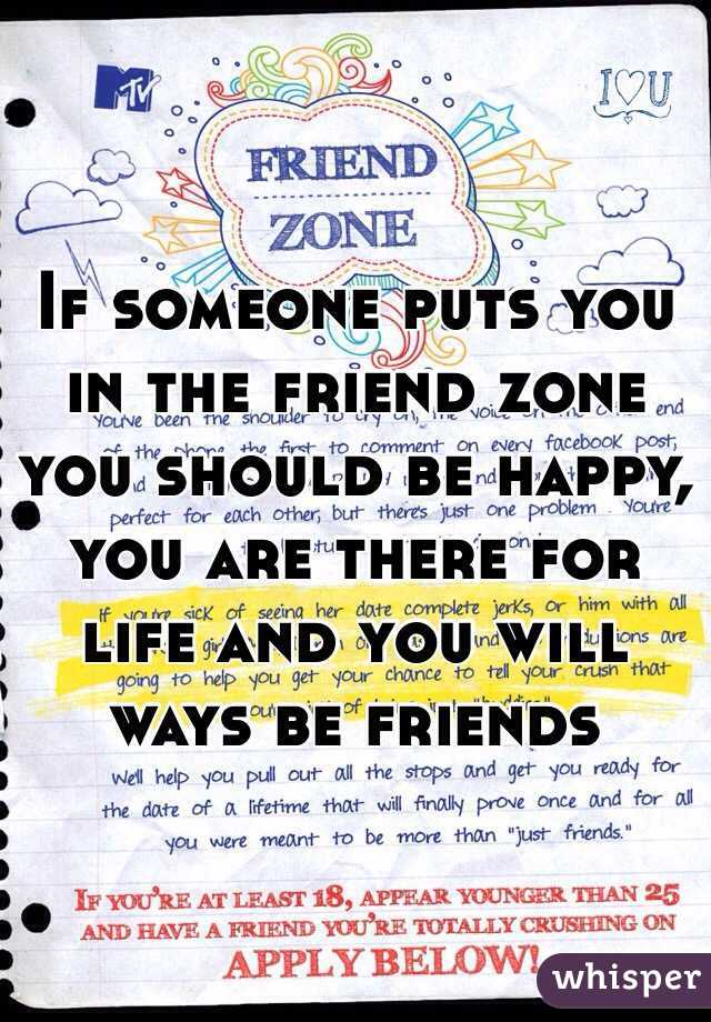 If someone puts you in the friend zone you should be happy, you are there for life and you will ways be friends