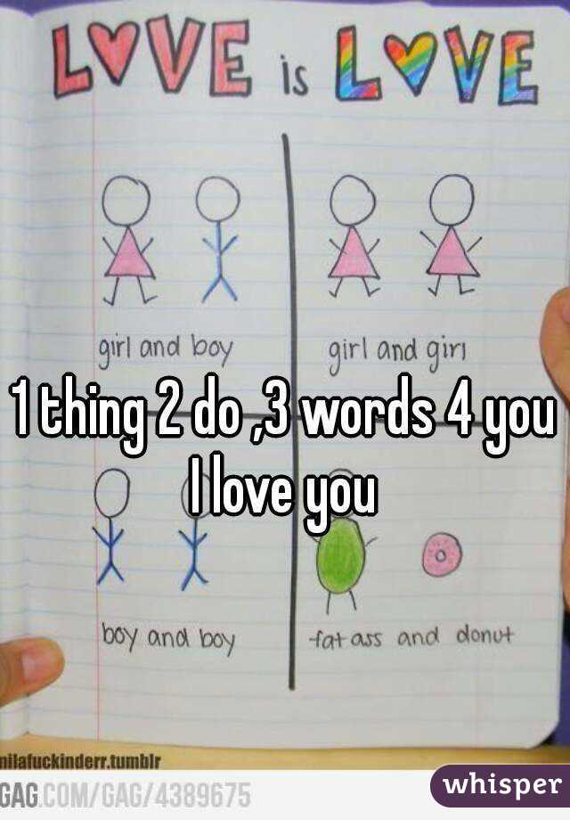 1 thing 2 do ,3 words 4 you I love you