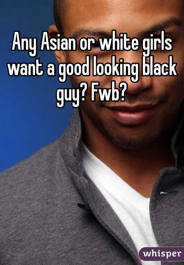 Any Asian or white girls want a good looking black guy? Fwb?